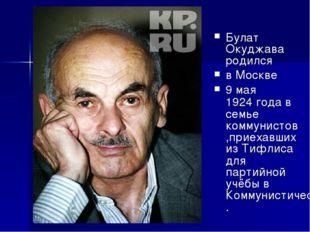 Булат Окуджава родился в Москве 9 мая 1924 года в семье коммунистов,приехавши