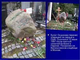 Булат Окуджава перенес операцию на сердце в США. Скончался 12 июня 1997 после