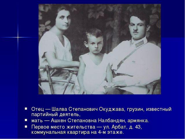 Отец — Шалва Степанович Окуджава, грузин, известный партийный деятель, мать —...