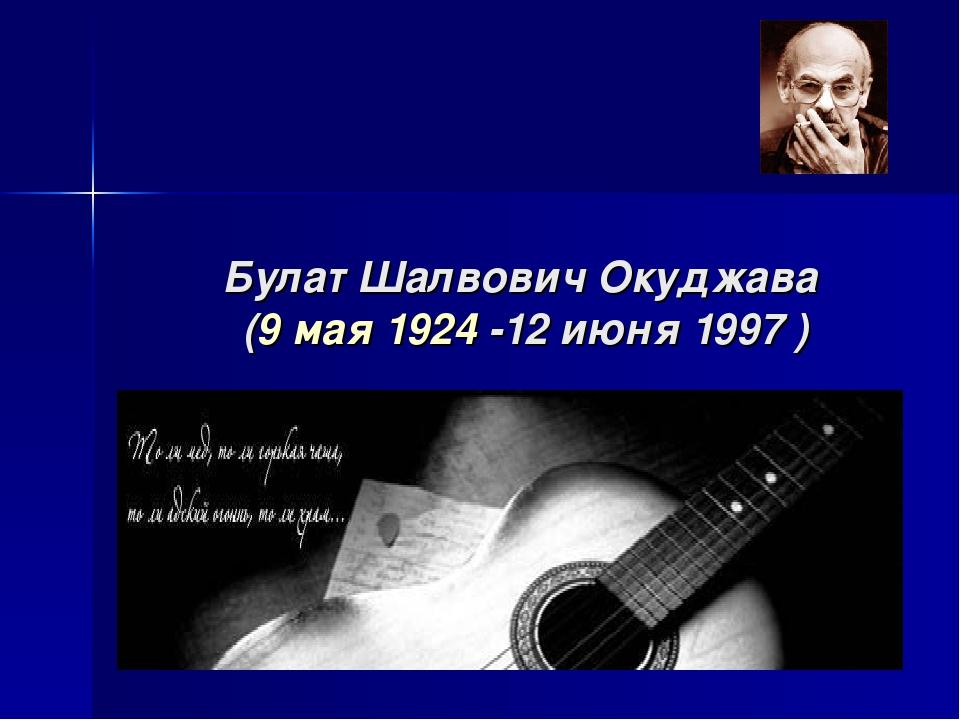 Булат Шалвович Окуджава (9 мая 1924 -12 июня 1997 )