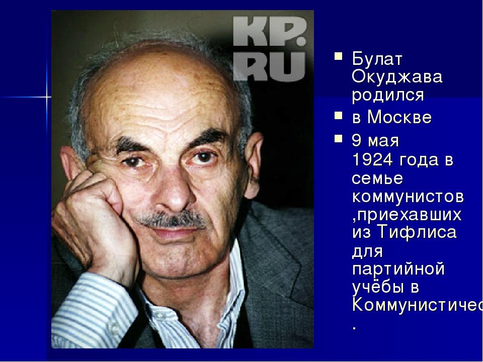 Булат Окуджава родился в Москве 9 мая 1924 года в семье коммунистов,приехавши...