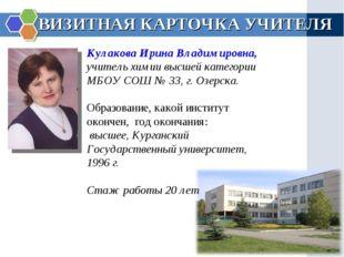 ВИЗИТНАЯ КАРТОЧКА УЧИТЕЛЯ Кулакова Ирина Владимировна, учитель химии высшей к