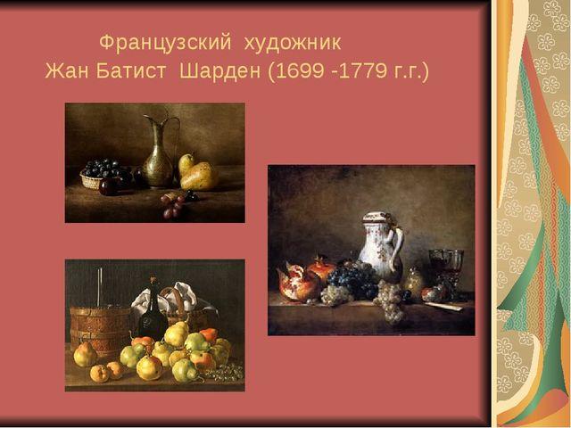 Французский художник Жан Батист Шарден (1699 -1779 г.г.)