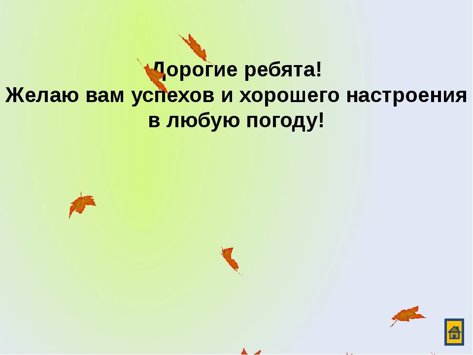 Дорогие ребята! Желаю вам успехов и хорошего настроения в любую погоду!