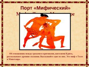 Порт «Мифический» Миф о Тесее и Минотавре Об отношениях между греками и критя