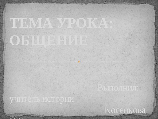 Выполнил: учитель истории Косенкова С.Н. ТЕМА УРОКА: ОБЩЕНИЕ