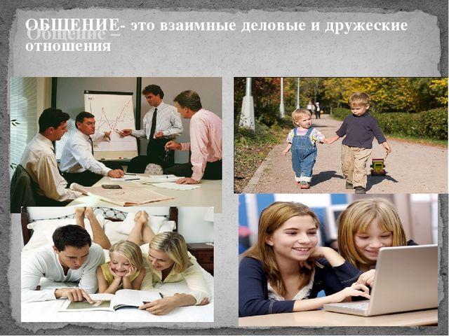Общение – ОБЩЕНИЕ- это взаимные деловые и дружеские отношения