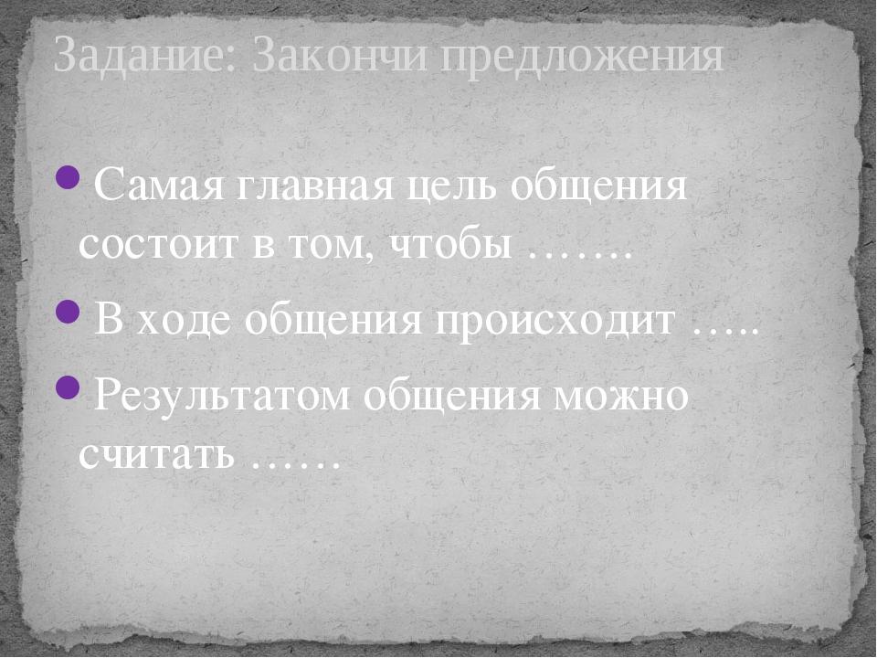 Самая главная цель общения состоит в том, чтобы ……. В ходе общения происходит...