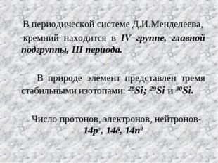 В периодической системе Д.И.Менделеева, кремний находится в IV группе, главн