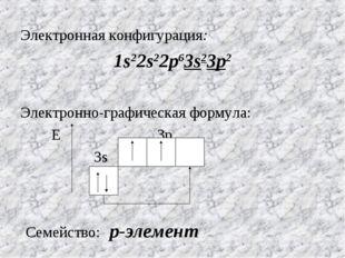 Электронная конфигурация: 1s22s22p63s23p2 Электронно-графическая формула: Е 3