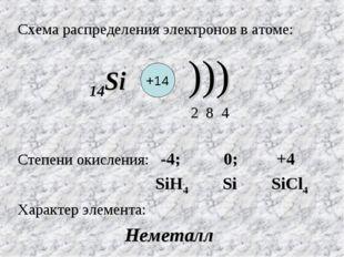 Схема распределения электронов в атоме: 14Si ))) 2 8 4 Степени окисления: -4;