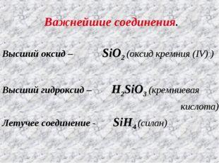 Важнейшие соединения. Высший оксид – SiO2 (оксид кремния (IV) ) Высший гидрок