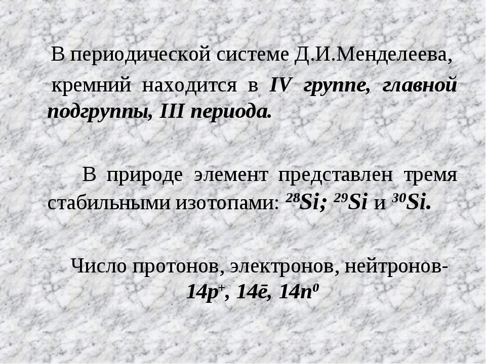 В периодической системе Д.И.Менделеева, кремний находится в IV группе, главн...