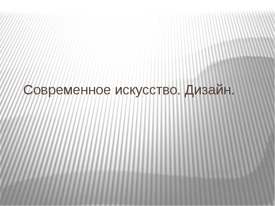 Современное искусство. Дизайн.