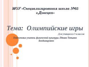 МОУ «Специализированая школа №65 г.Донецка» Тема: Олимпийские игры Для учащих