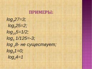 log327=3; log525=2; log255=1/2; log51/125=-3; log-28- не существует; lo