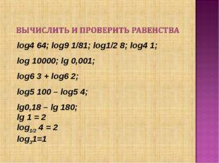 log4 64; log9 1/81; log1/2 8; log4 1; log 10000; lg 0,001; log6 3 + log6 2; l