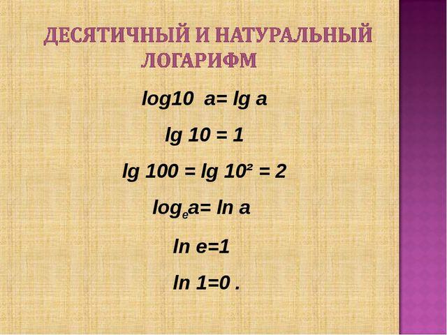 log10 a= lg a lg 10 = 1 lg 100 = lg 10² = 2 logеа= lnа lne=1 ln1=0 .