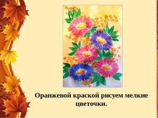Оранжевой краской рисуем мелкие цветочки.