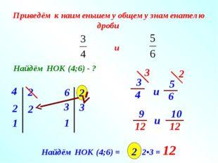 Приведём к наименьшему общему знаменателю дроби Найдём НОК (4;6) - ? 4 1 2 2