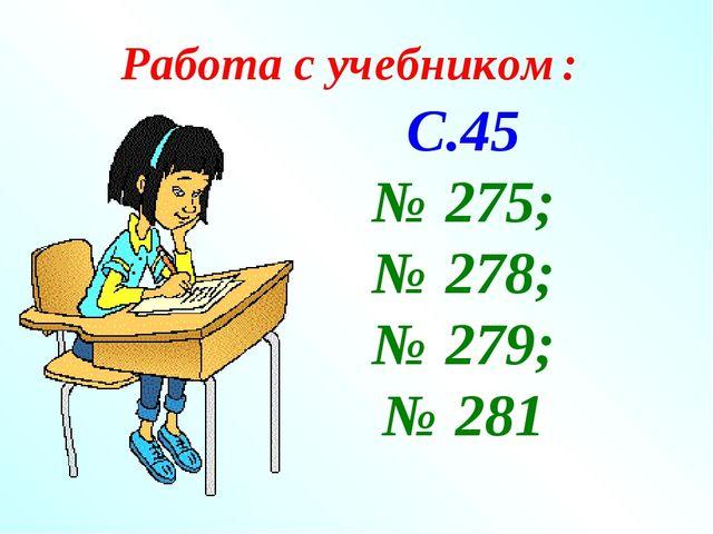 Работа с учебником: С.45 № 275; № 278; № 279; № 281