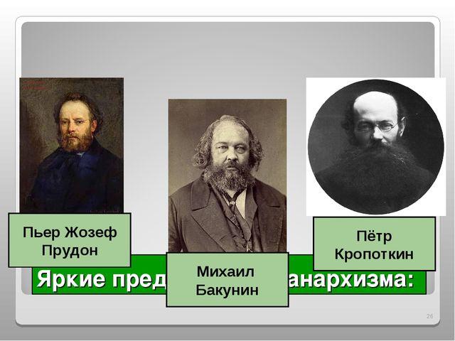 Яркие представители анархизма: * Пьер Жозеф Прудон Михаил Бакунин Пётр Кропот...