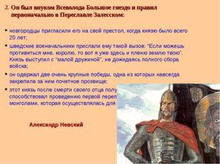 2. Он был внуком Всеволода Большое гнездо и правил первоначально в Переславле