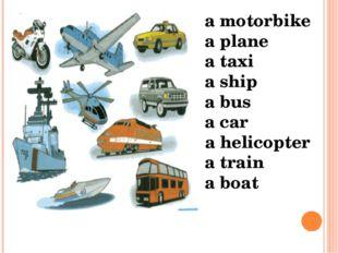 a motorbike a plane a taxi a ship a bus a car a helicopter a train a boat
