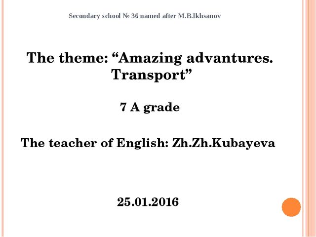 """Secondary school № 36 named after M.B.Ikhsanov The theme: """"Amazing advantures..."""