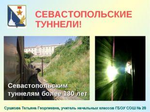 Севастопольским туннелям более 130 лет СЕВАСТОПОЛЬСКИЕ ТУННЕЛИ! Сушкова Татья