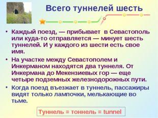 Всего туннелей шесть Каждый поезд, — прибывает в Севастополь или куда-то отпр