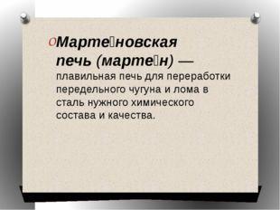 Марте́новская печь(марте́н) —плавильная печьдля переработки передельногочу