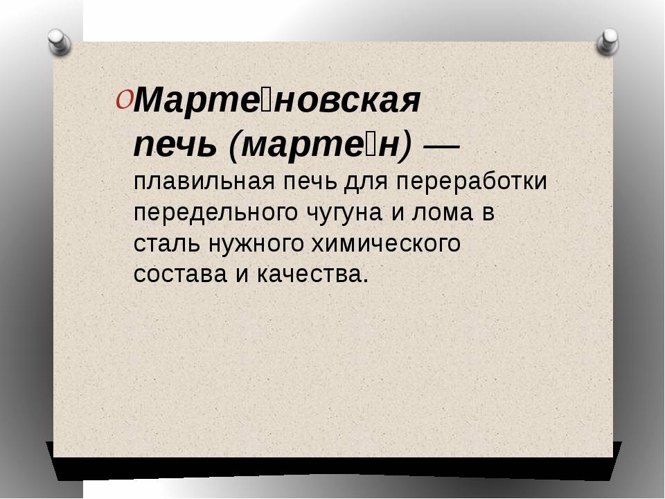 Марте́новская печь(марте́н) —плавильная печьдля переработки передельногочу...