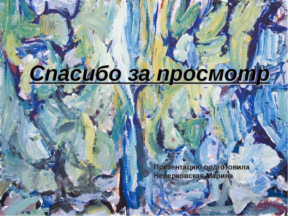Спасибо за просмотр Презентацию подготовила Неверковская Марина