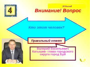Правильный ответ Валерий Васильевич Катышев- глава городского округа город Бу
