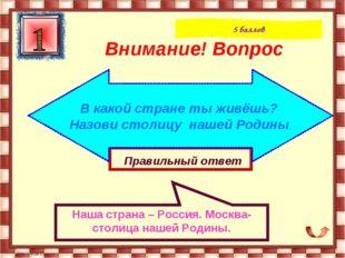 Правильный ответ Наша страна – Россия. Москва-столица нашей Родины. Внимание