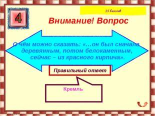 Правильный ответ Кремль Внимание! Вопрос 15 баллов О чём можно сказать: «…он