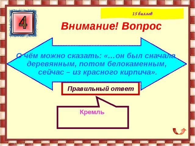 Правильный ответ Кремль Внимание! Вопрос 15 баллов О чём можно сказать: «…он...