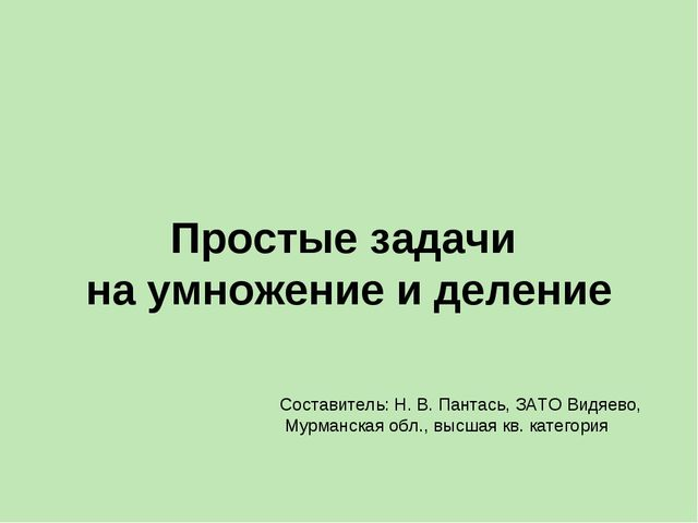 Простые задачи на умножение и деление Составитель: Н. В. Пантась, ЗАТО Видяев...