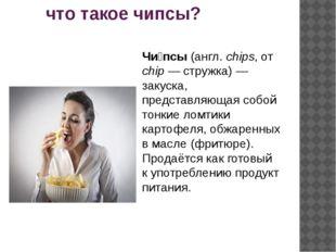 что такое чипсы? Чи́псы (англ. chips, от chip — стружка) — закуска, представ