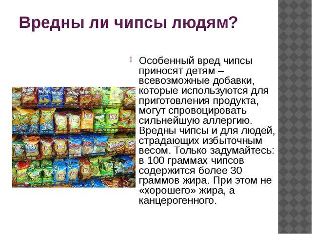 Вредны ли чипсы людям? Особенный вред чипсы приносят детям – всевозможные доб...
