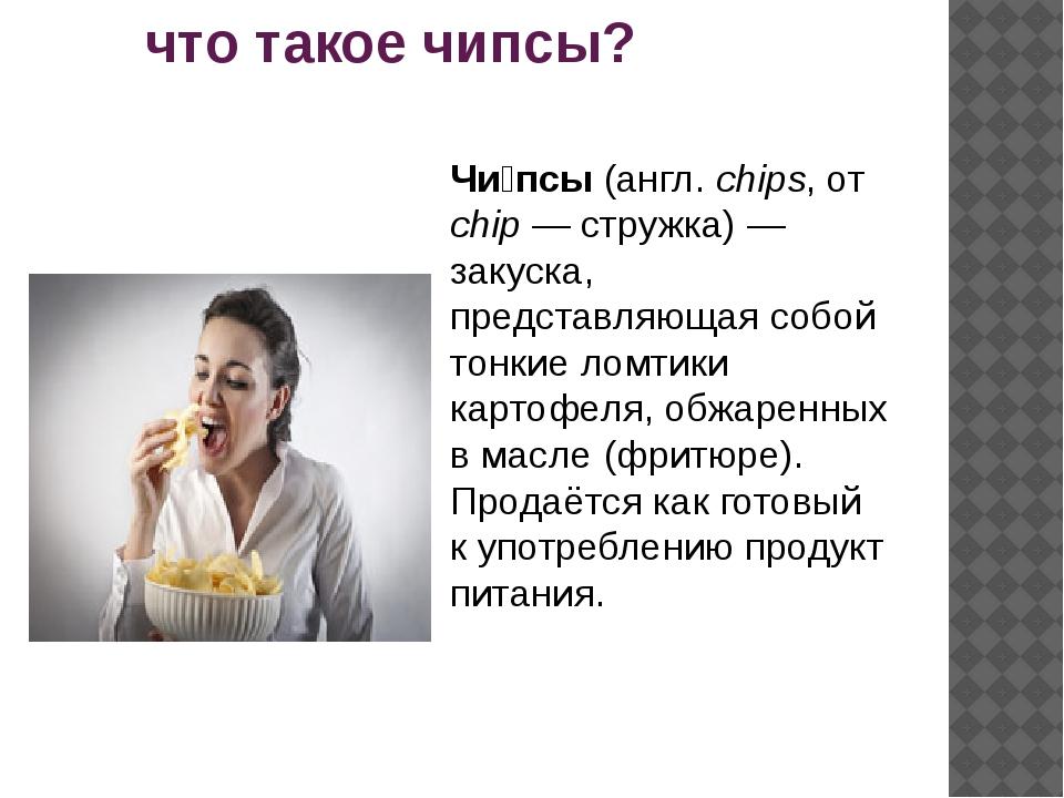 что такое чипсы? Чи́псы (англ. chips, от chip — стружка) — закуска, представ...
