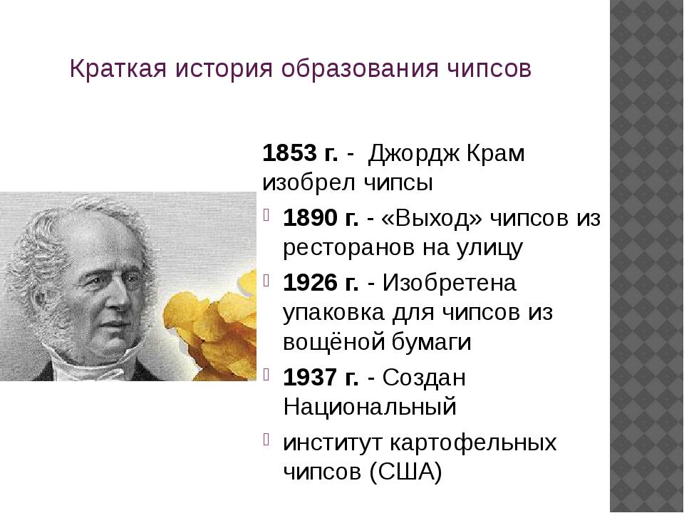 Краткая история образования чипсов 1853 г. - Джордж Крам изобрел чипсы 1890 г...