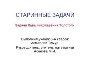 СТАРИННЫЕ ЗАДАЧИ Задачи Льва Николаевича Толстого Выполнил ученик 6-А класса: