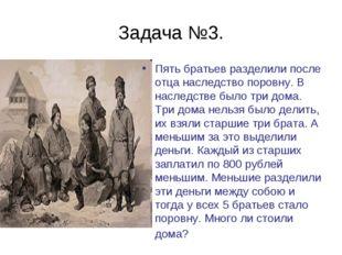 Задача №3. Пять братьев разделили после отца наследство поровну. В наследстве