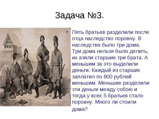 Задача №3. Пять братьев разделили после отца наследство поровну. В наследстве...