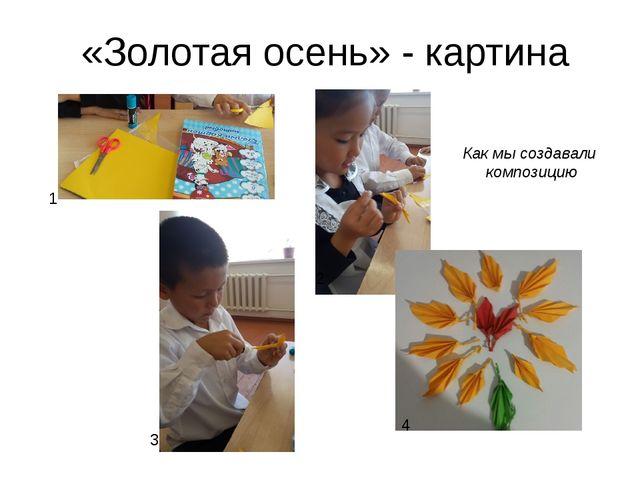 «Золотая осень» - картина Как мы создавали композицию 1 2 3 4
