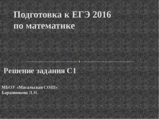 Решение задания С1 МБОУ «Масальская СОШ» Баранникова Л.Н. Подготовка к ЕГЭ 2