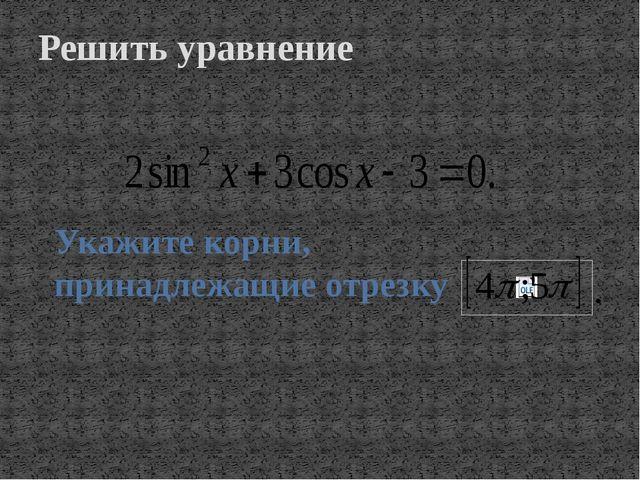 Решить уравнение Укажите корни, принадлежащие отрезку .