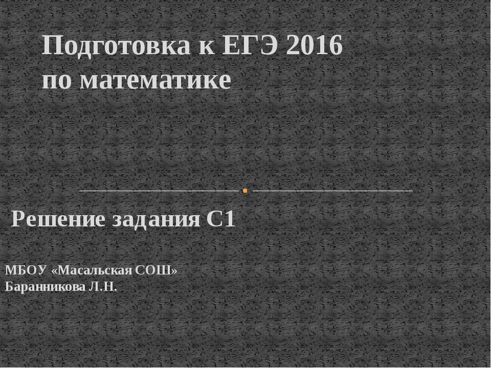 Решение задания С1 МБОУ «Масальская СОШ» Баранникова Л.Н. Подготовка к ЕГЭ 2...